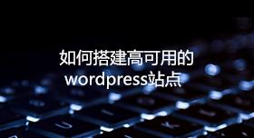 如何搭建高可用的WordPress站点